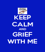 KEEP CALM AND GRIEF WITH ME - Personalised Poster A4 size