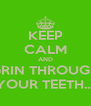KEEP CALM AND GRIN THROUGH YOUR TEETH.... - Personalised Poster A4 size