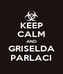 KEEP CALM AND GRISELDA PARLACI - Personalised Poster A4 size