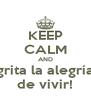 KEEP CALM AND grita la alegría de vivir! - Personalised Poster A4 size