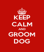 KEEP CALM AND GROOM DOG - Personalised Poster A4 size