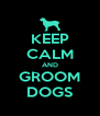 KEEP CALM AND GROOM DOGS - Personalised Poster A4 size
