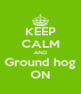 KEEP CALM AND Ground hog ON - Personalised Poster A4 size