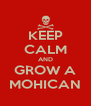 KEEP CALM AND GROW A MOHICAN - Personalised Poster A4 size