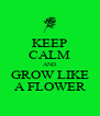 KEEP CALM AND GROW LIKE A FLOWER - Personalised Poster A4 size