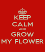 KEEP CALM AND GROW MY FLOWER - Personalised Poster A4 size