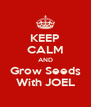 KEEP CALM AND Grow Seeds With JOEL - Personalised Poster A4 size