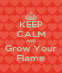 KEEP CALM AND Grow Your Flame - Personalised Poster A4 size