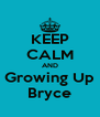 KEEP CALM AND Growing Up Bryce - Personalised Poster A4 size