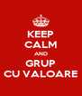 KEEP CALM AND GRUP CU VALOARE - Personalised Poster A4 size