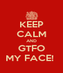 KEEP CALM AND GTFO MY FACE!  - Personalised Poster A4 size