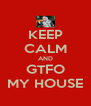 KEEP CALM AND GTFO MY HOUSE - Personalised Poster A4 size