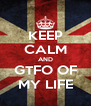 KEEP CALM AND GTFO OF MY LIFE - Personalised Poster A4 size