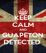 KEEP CALM AND GUAPETON DETECTED  - Personalised Poster A4 size