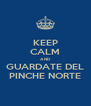 KEEP CALM AND  GUARDATE DEL PINCHE NORTE - Personalised Poster A4 size