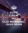 KEEP CALM AND  GUD MORNING  ISHA MAM - Personalised Poster A4 size