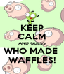 KEEP CALM AND GUESS WHO MADE  WAFFLES! - Personalised Poster A4 size