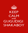 KEEP CALM AND GUGUDIGI  SHAKABOY - Personalised Poster A4 size