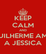 KEEP CALM AND GUILHERME AMA A JESSICA - Personalised Poster A4 size