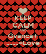 KEEP CALM AND Gvanca+ ........=Love - Personalised Poster A4 size