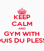 KEEP CALM AND GYM WITH LOUIS DU PLESSIS - Personalised Poster A4 size