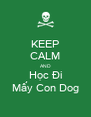 KEEP CALM AND Học Đi Mấy Con Dog - Personalised Poster A4 size