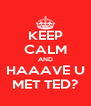 KEEP CALM AND HAAAVE U MET TED? - Personalised Poster A4 size