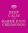 KEEP CALM AND HABER ESOS  CHISMOSOS! - Personalised Poster A4 size