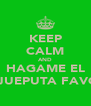 KEEP CALM AND HAGAME EL HIJUEPUTA FAVOR - Personalised Poster A4 size