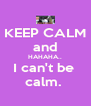 KEEP CALM and HAHAHA.. I can't be  calm.  - Personalised Poster A4 size