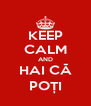 KEEP CALM AND HAI CĂ POȚI - Personalised Poster A4 size