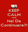 KEEP CALM AND Hai Da Continuare?! - Personalised Poster A4 size