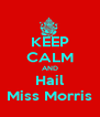 KEEP CALM AND Hail Miss Morris - Personalised Poster A4 size
