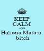 KEEP CALM AND Hakuna Matata   bitch - Personalised Poster A4 size