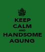 KEEP CALM AND HANDSOME AGUNG - Personalised Poster A4 size