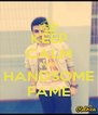KEEP CALM AND HANDSOME FAME - Personalised Poster A4 size