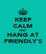 KEEP CALM AND HANG AT FRIENDLY'S - Personalised Poster A4 size