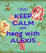 KEEP CALM AND hang with ALEXIS - Personalised Poster A4 size