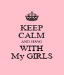 KEEP CALM AND HANG WITH My GIRLS - Personalised Poster A4 size
