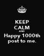 KEEP CALM AND Happy 1000th post to me. - Personalised Poster A4 size