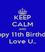 KEEP CALM AND Happy 11th Birthday! Love U.. - Personalised Poster A4 size