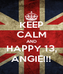 KEEP CALM AND HAPPY 13, ANGIE!!! - Personalised Poster A4 size