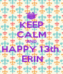 KEEP CALM AND HAPPY 13th   ERIN - Personalised Poster A4 size