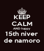 KEEP CALM AND happy 15th niver de namoro - Personalised Poster A4 size