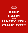 KEEP CALM AND HAPPY 17th CHARLOTTE - Personalised Poster A4 size