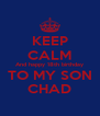 KEEP CALM And happy 18th birthday TO MY SON CHAD - Personalised Poster A4 size
