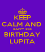 KEEP CALM AND  HAPPY 25th BIRTHDAY LUPITA - Personalised Poster A4 size