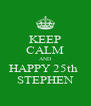 KEEP CALM AND HAPPY 25th  STEPHEN - Personalised Poster A4 size