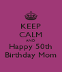 KEEP CALM AND Happy 50th Birthday Mom - Personalised Poster A4 size