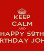 KEEP CALM AND HAPPY 59TH BIRTHDAY JOHN - Personalised Poster A4 size